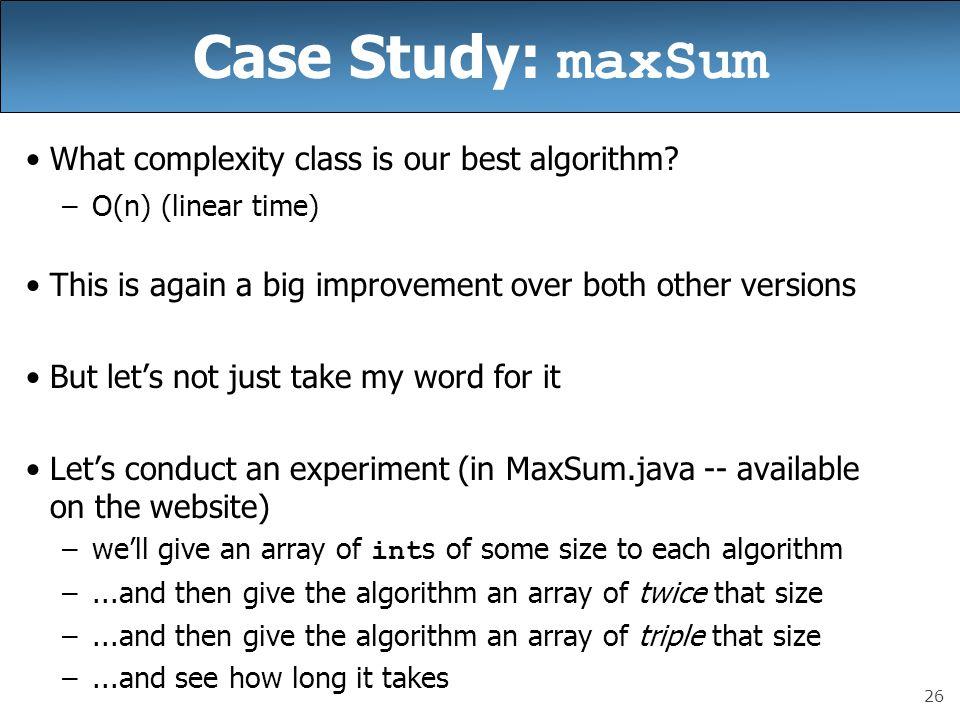 26 Case Study: maxSum What complexity class is our best algorithm.