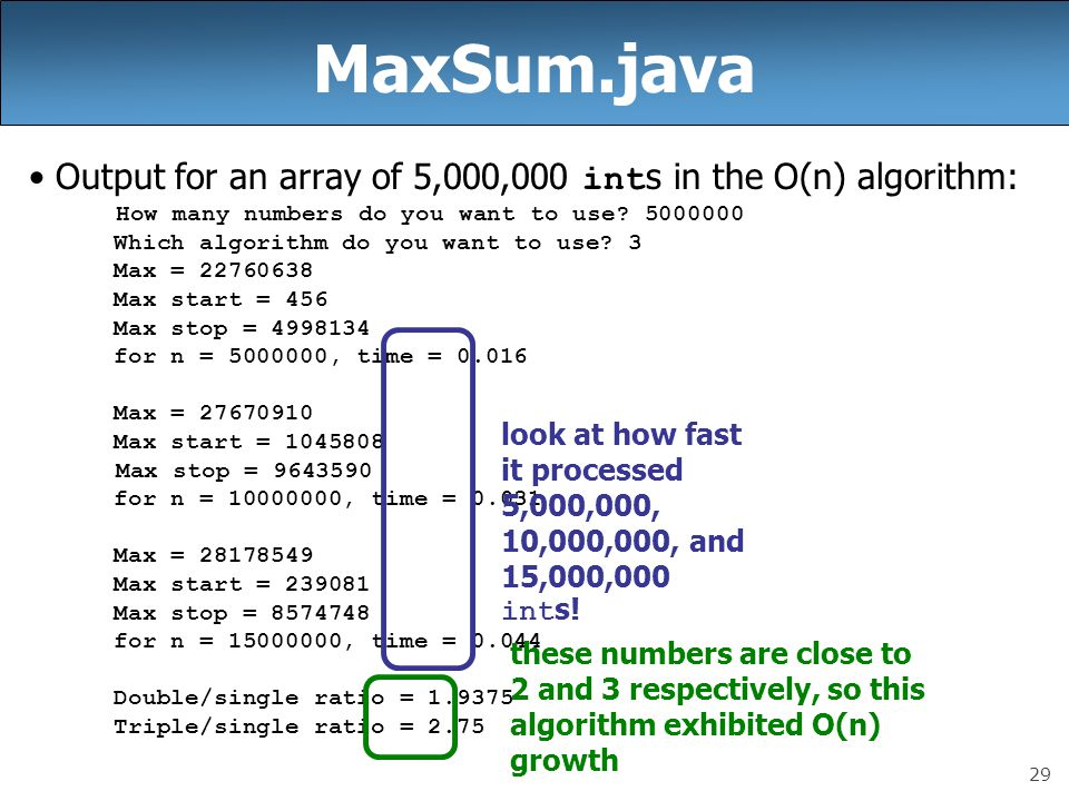 29 MaxSum.java Output for an array of 5,000,000 int s in the O(n) algorithm: How many numbers do you want to use.