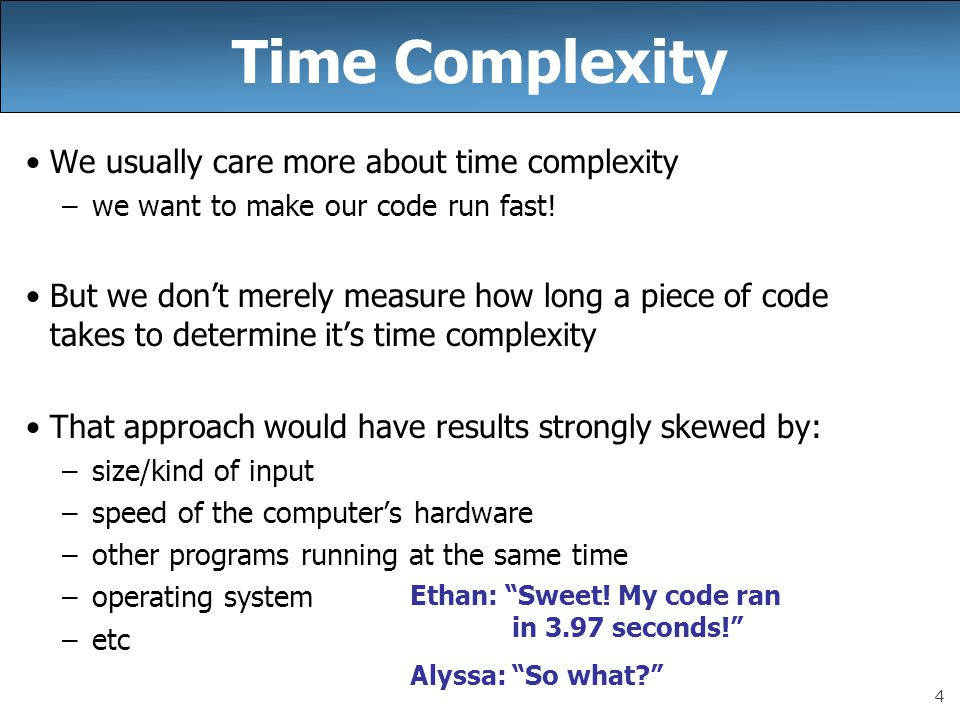 4 Time Complexity We usually care more about time complexity –we want to make our code run fast.