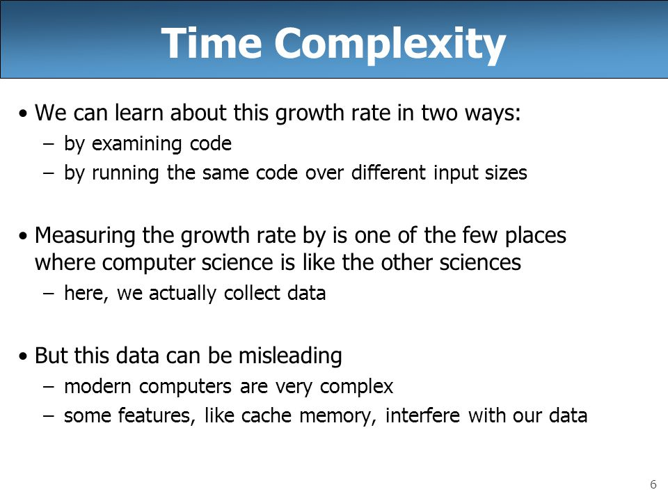 7 Time Complexity: Rule of Thumb rule of thumb: this often works (but sometimes doesn't) rule of thumb for determining time complexity: –find the statement executed most often in the code –count how often it's executed But be careful how you count.