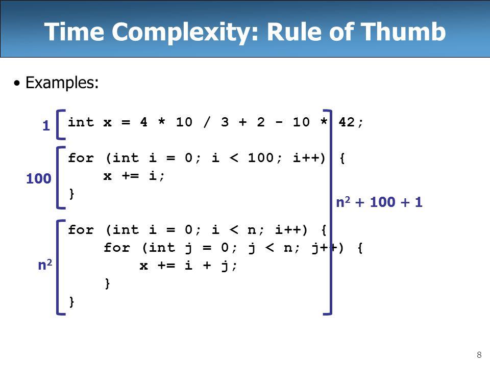 8 Time Complexity: Rule of Thumb Examples: int x = 4 * 10 / 3 + 2 - 10 * 42; for (int i = 0; i < 100; i++) { x += i; } for (int i = 0; i < n; i++) { for (int j = 0; j < n; j++) { x += i + j; } 1 100 n2n2 n 2 + 100 + 1