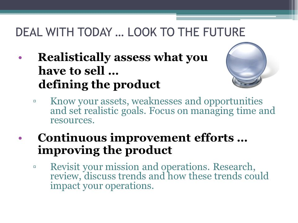 DEAL WITH TODAY … LOOK TO THE FUTURE Realistically assess what you have to sell … defining the product ▫Know your assets, weaknesses and opportunities and set realistic goals.