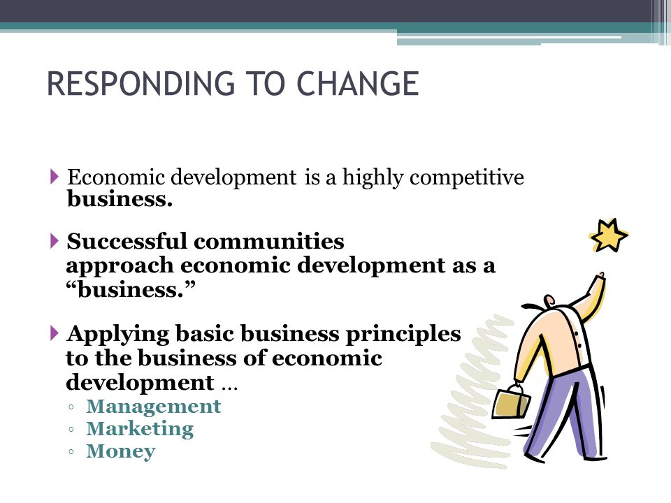 RESPONDING TO CHANGE  Economic development is a highly competitive business.