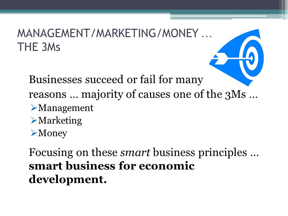 MANAGEMENT/MARKETING/MONEY … THE 3Ms Businesses succeed or fail for many reasons … majority of causes one of the 3Ms …  Management  Marketing  Money Focusing on these smart business principles...