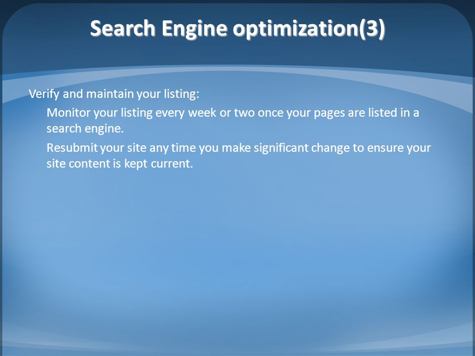 Search Engine optimization(3) Verify and maintain your listing: Monitor your listing every week or two once your pages are listed in a search engine.