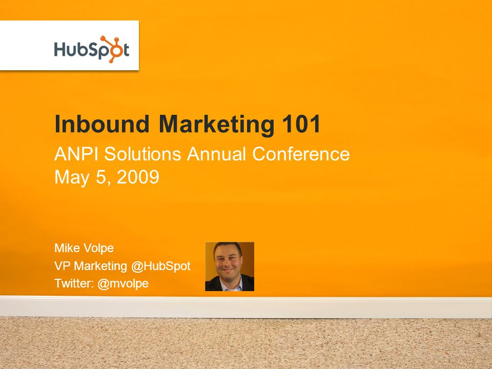 Inbound Marketing 101 Mike Volpe VP Marketing @HubSpot Twitter: @mvolpe ANPI Solutions Annual Conference May 5, 2009