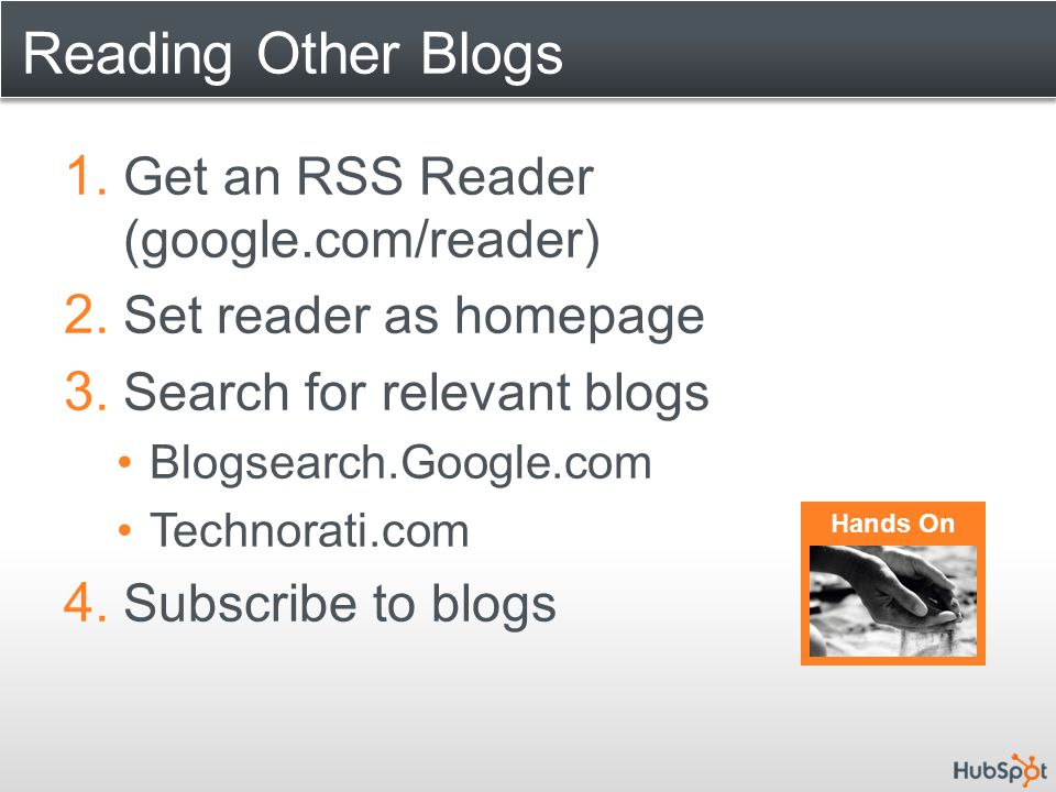 Reading Other Blogs 1. Get an RSS Reader (google.com/reader) 2. Set reader as homepage 3. Search for relevant blogs Blogsearch.Google.com Technorati.c