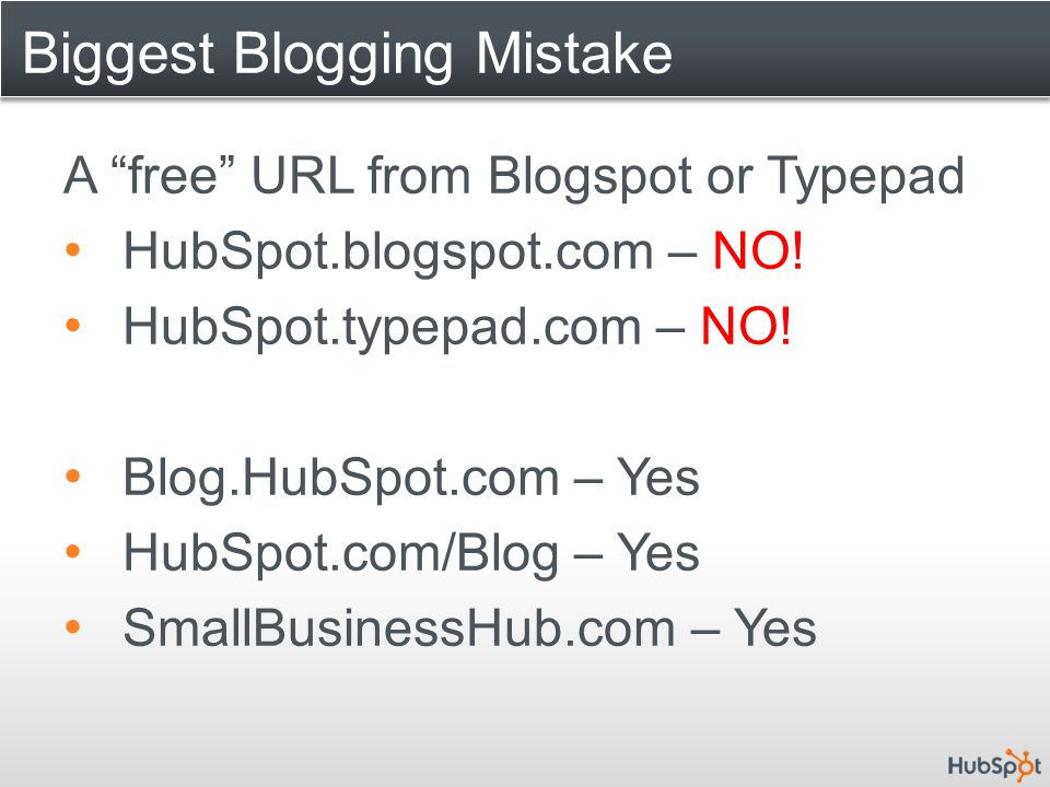 "Biggest Blogging Mistake A ""free"" URL from Blogspot or Typepad HubSpot.blogspot.com – NO! HubSpot.typepad.com – NO! Blog.HubSpot.com – Yes HubSpot.com"