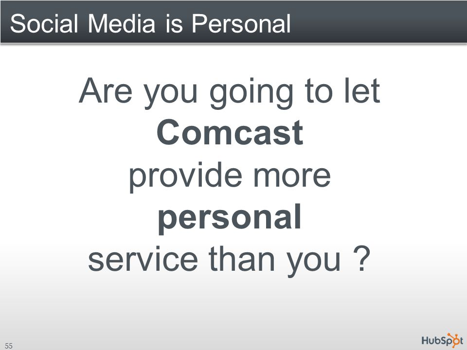 Social Media is Personal 55 Are you going to let Comcast provide more personal service than you ?