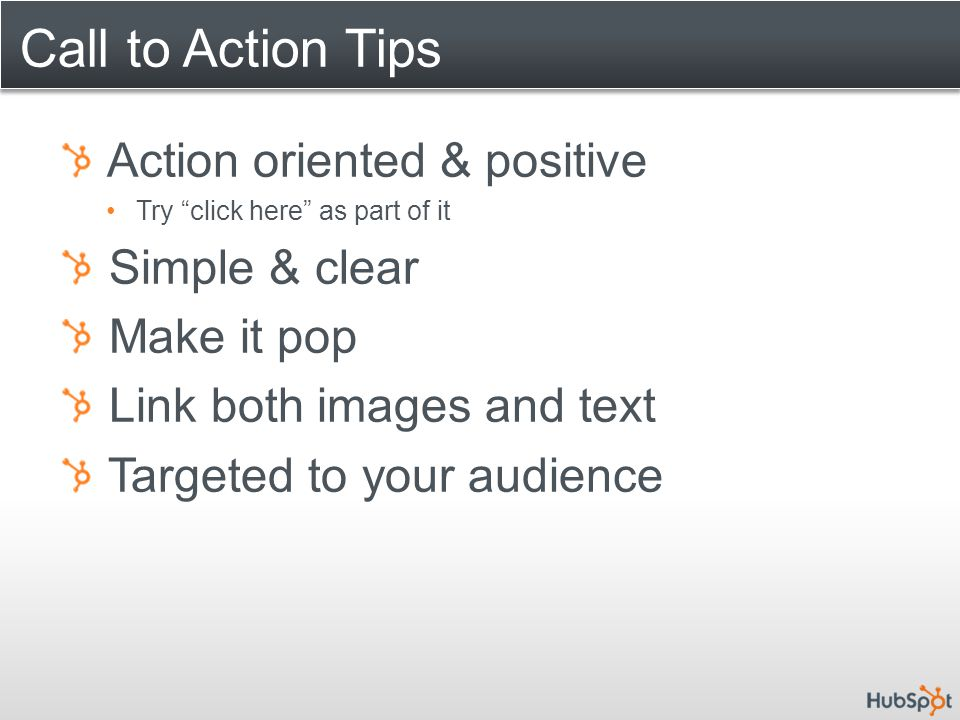 "Call to Action Tips Action oriented & positive Try ""click here"" as part of it Simple & clear Make it pop Link both images and text Targeted to your au"