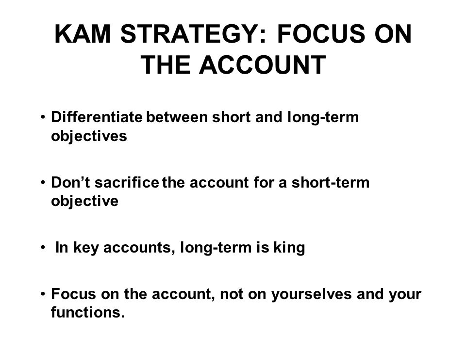 KAM STRATEGY: FOCUS ON THE ACCOUNT Differentiate between short and long-term objectives Don't sacrifice the account for a short-term objective In key