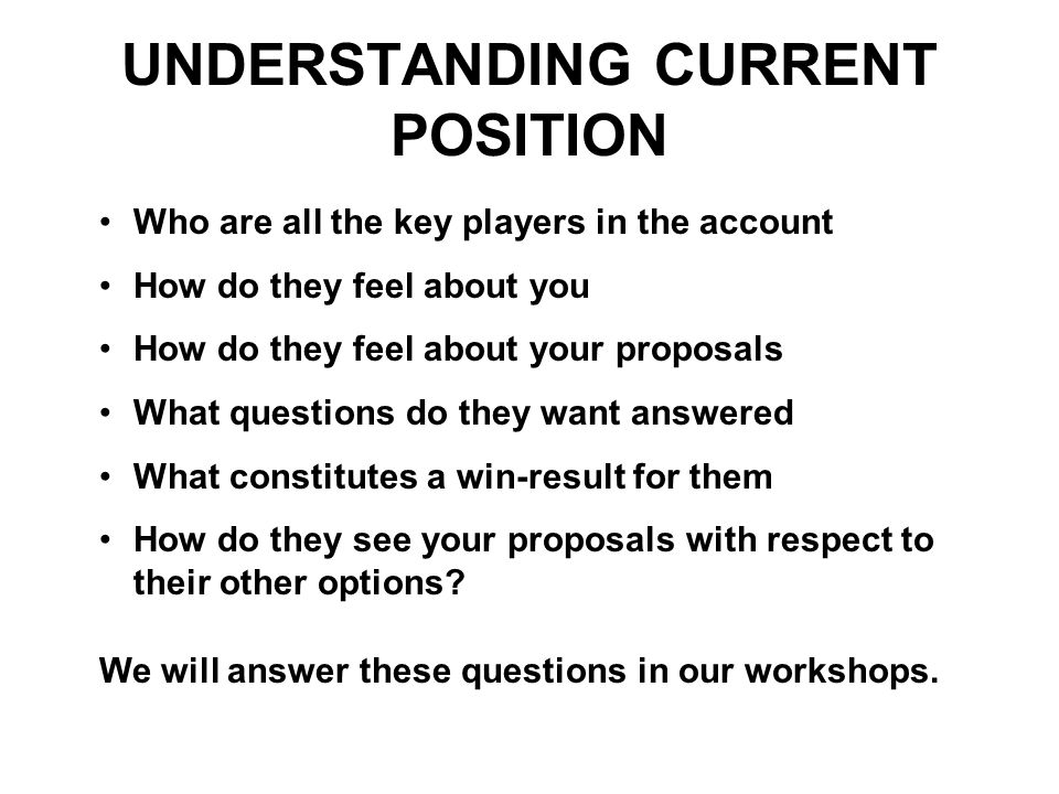 UNDERSTANDING CURRENT POSITION Who are all the key players in the account How do they feel about you How do they feel about your proposals What questi