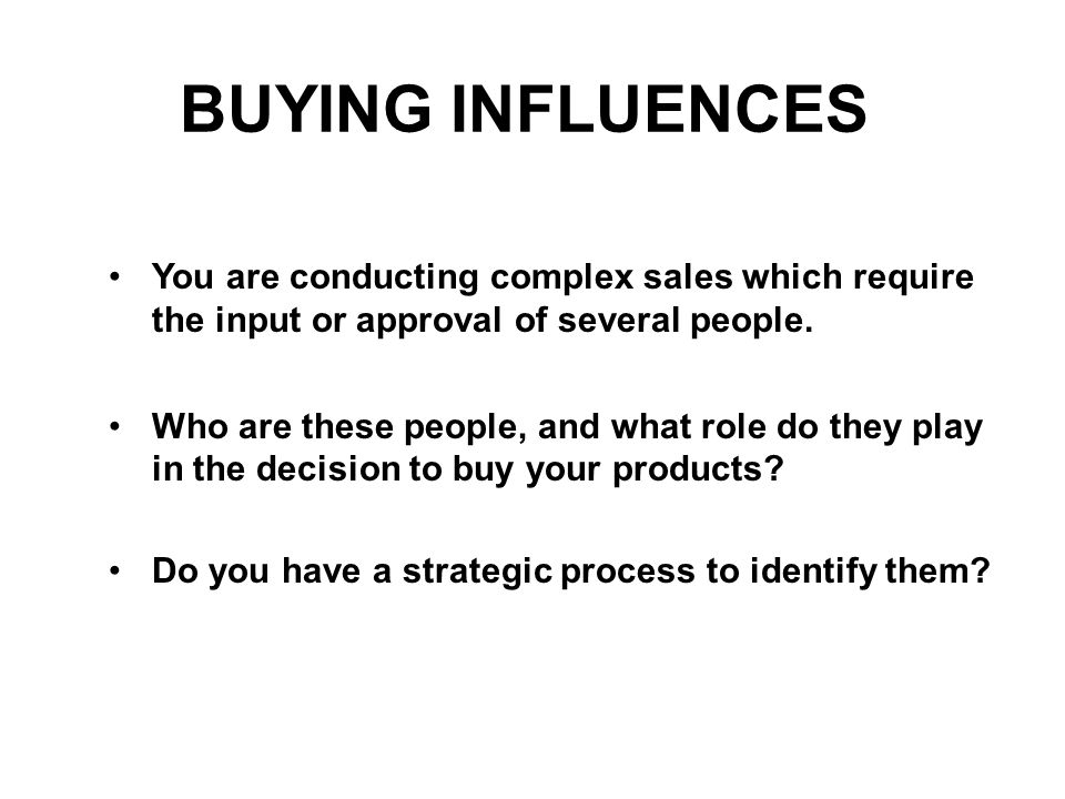 BUYING INFLUENCES You are conducting complex sales which require the input or approval of several people. Who are these people, and what role do they