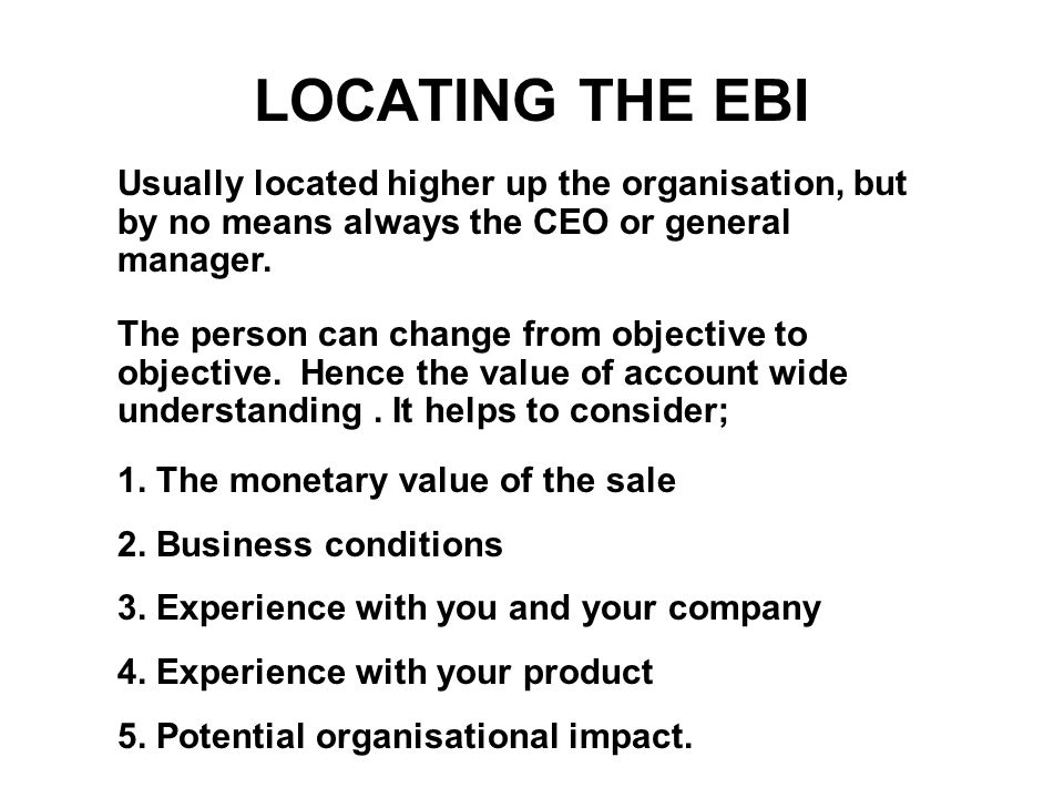 LOCATING THE EBI Usually located higher up the organisation, but by no means always the CEO or general manager. The person can change from objective t