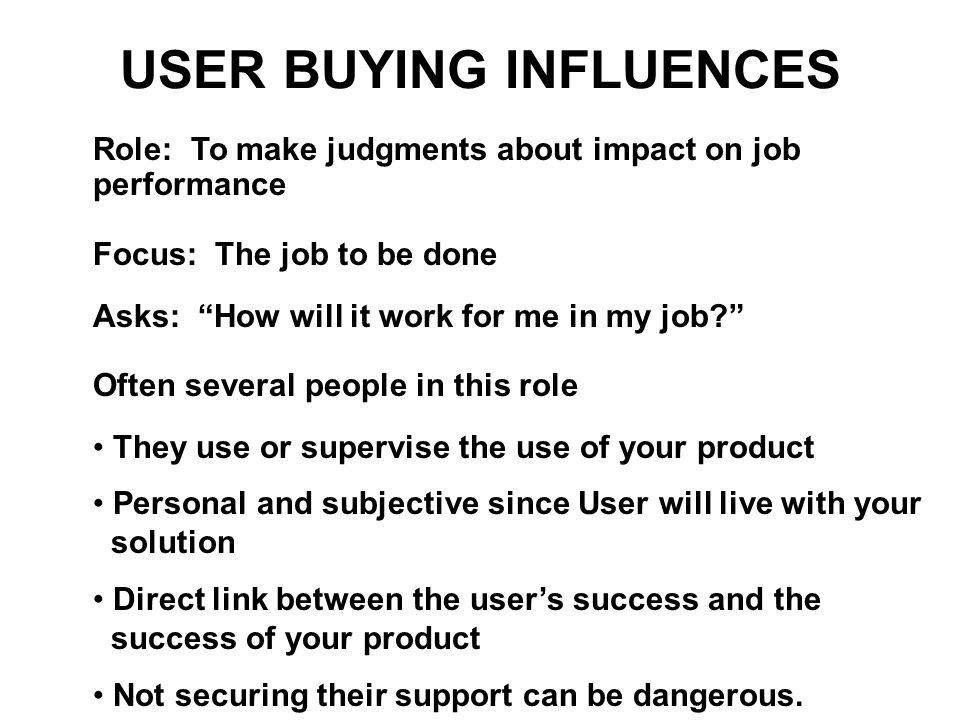 "USER BUYING INFLUENCES Role: To make judgments about impact on job performance Focus: The job to be done Asks: ""How will it work for me in my job?"" Of"