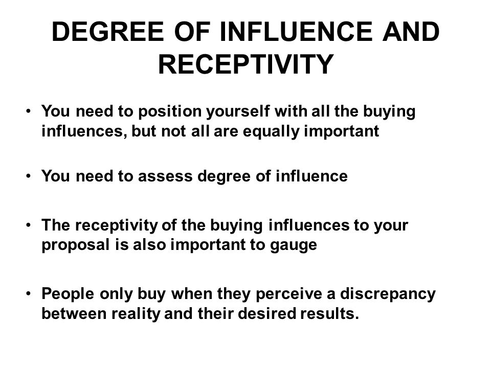 DEGREE OF INFLUENCE AND RECEPTIVITY You need to position yourself with all the buying influences, but not all are equally important You need to assess