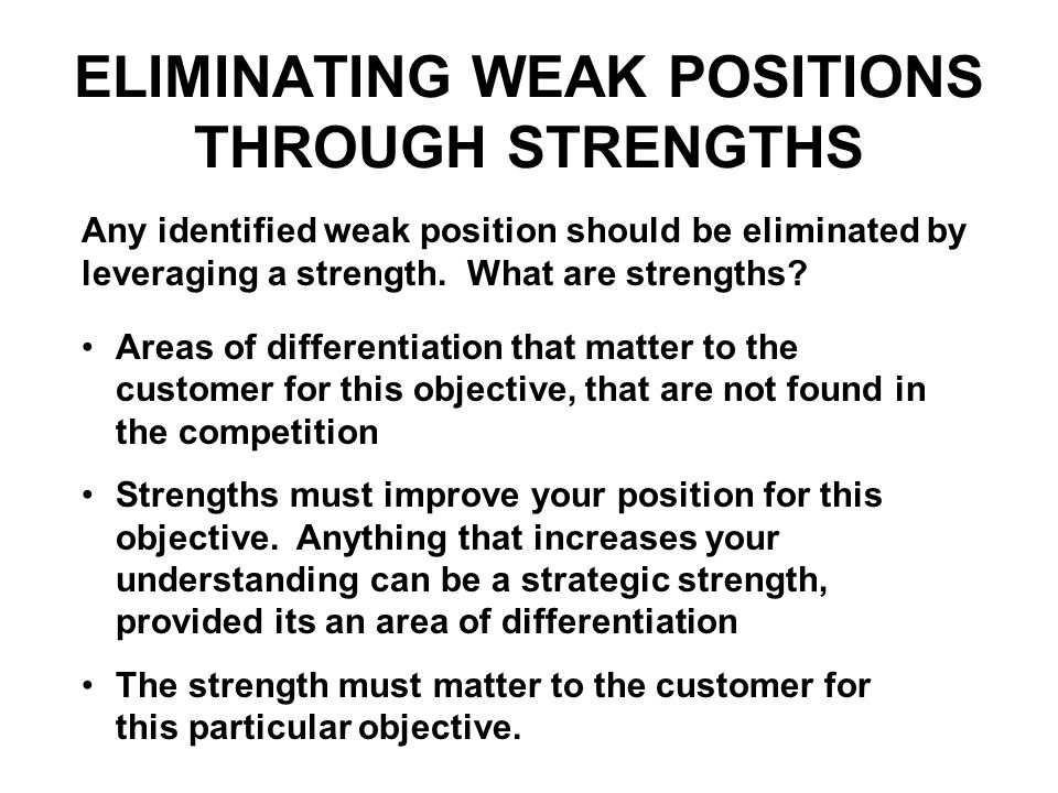 ELIMINATING WEAK POSITIONS THROUGH STRENGTHS Areas of differentiation that matter to the customer for this objective, that are not found in the compet