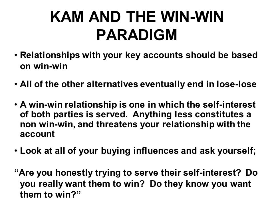 Relationships with your key accounts should be based on win-win All of the other alternatives eventually end in lose-lose A win-win relationship is on