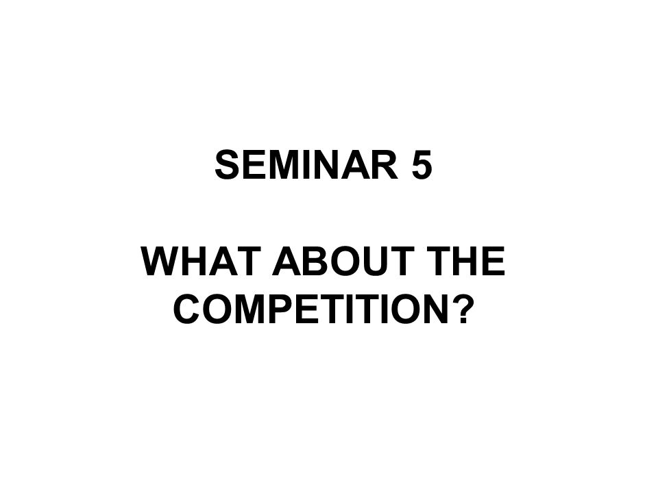 SEMINAR 5 WHAT ABOUT THE COMPETITION?