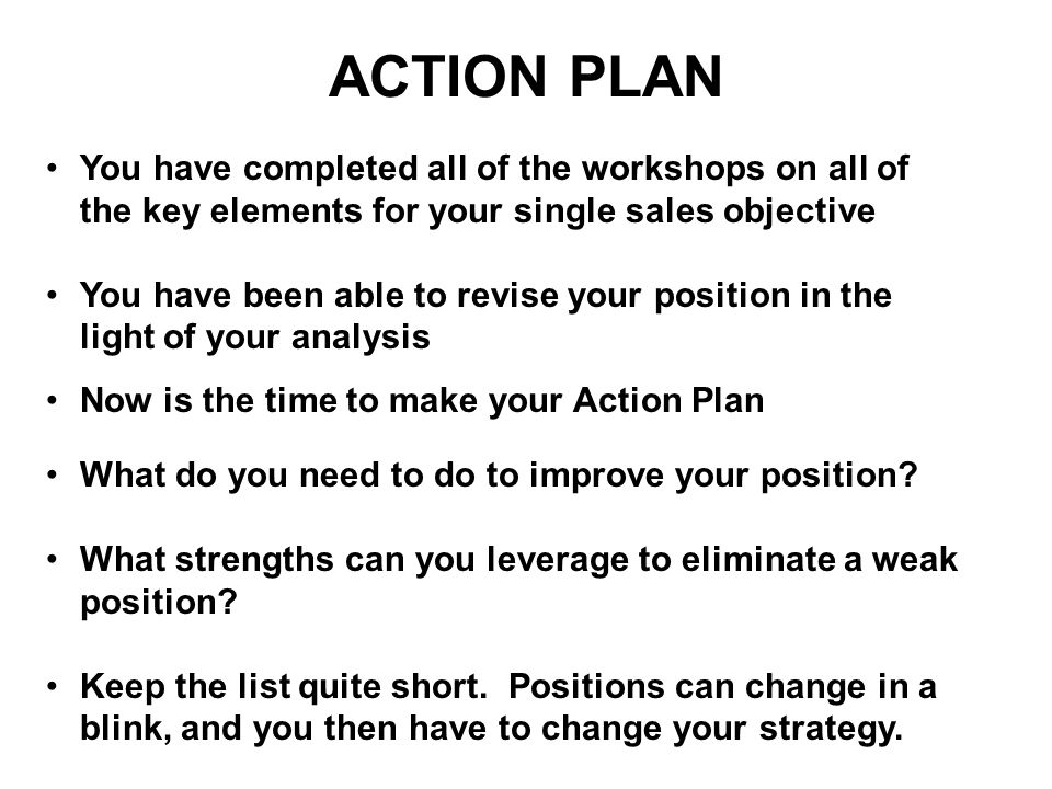 ACTION PLAN You have completed all of the workshops on all of the key elements for your single sales objective You have been able to revise your posit