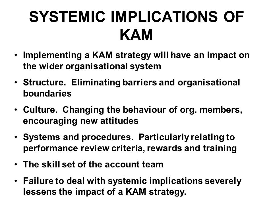 SYSTEMIC IMPLICATIONS OF KAM Implementing a KAM strategy will have an impact on the wider organisational system Structure. Eliminating barriers and or