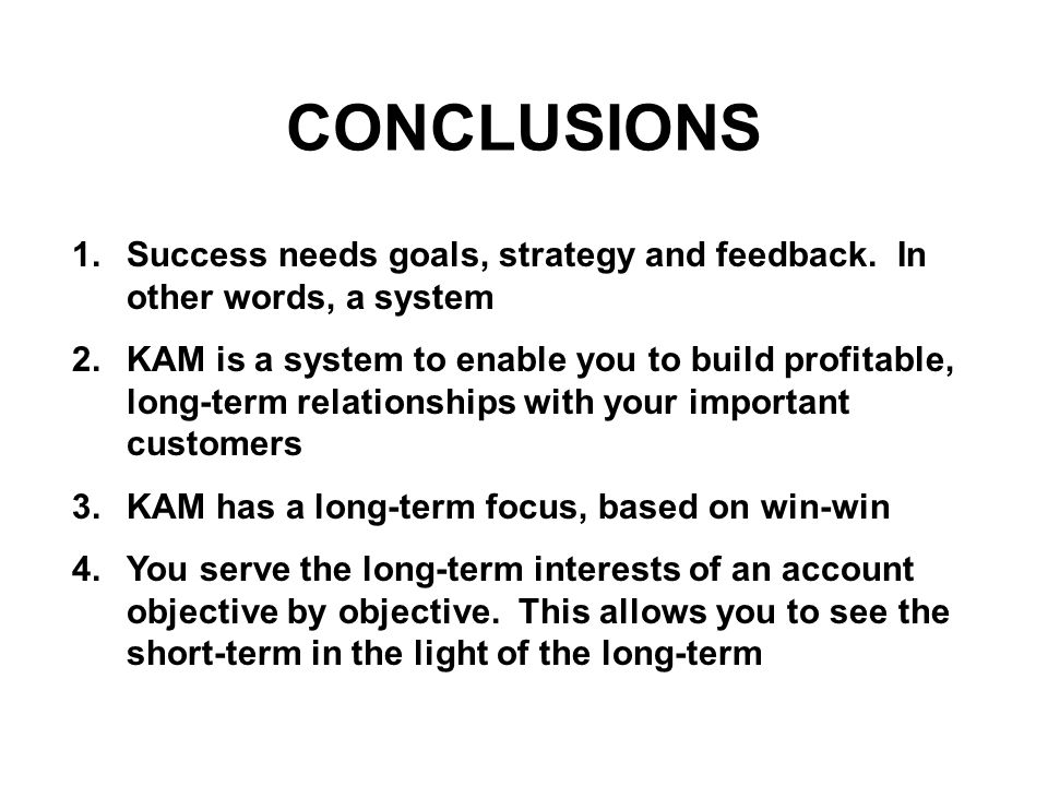CONCLUSIONS 1.Success needs goals, strategy and feedback. In other words, a system 2.KAM is a system to enable you to build profitable, long-term rela