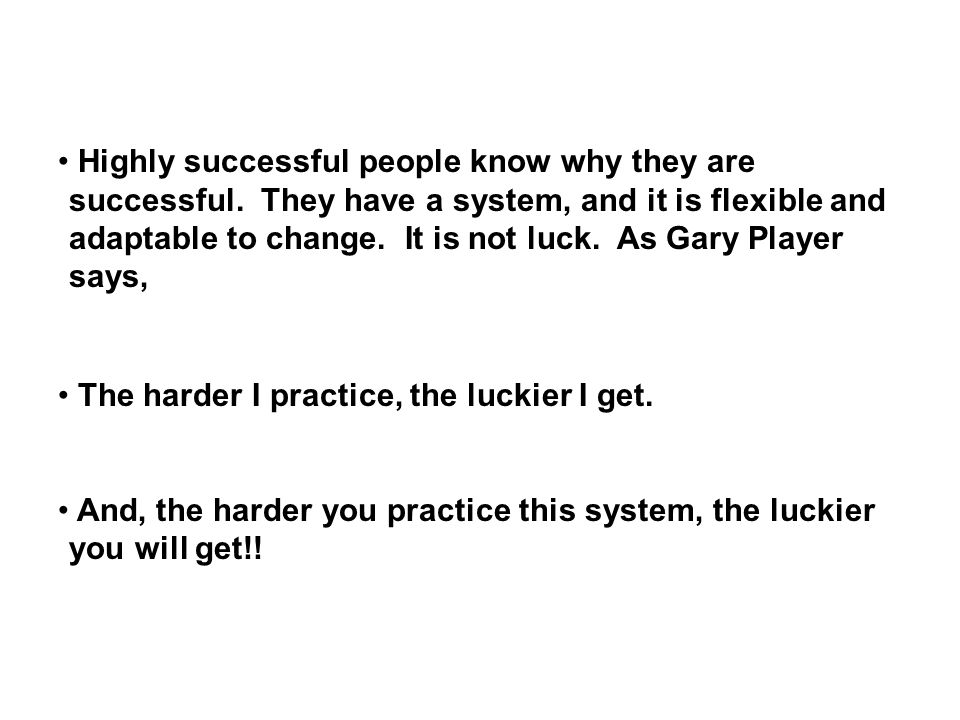The harder I practice, the luckier I get. And, the harder you practice this system, the luckier you will get!! Highly successful people know why they