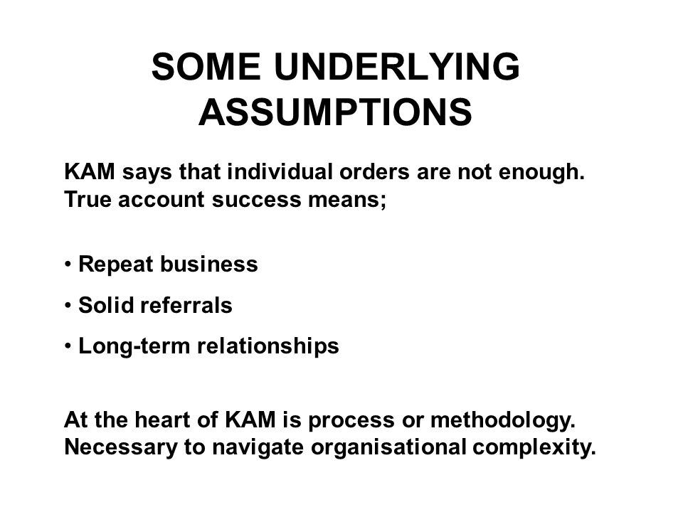 SOME UNDERLYING ASSUMPTIONS Repeat business Solid referrals Long-term relationships At the heart of KAM is process or methodology. Necessary to naviga