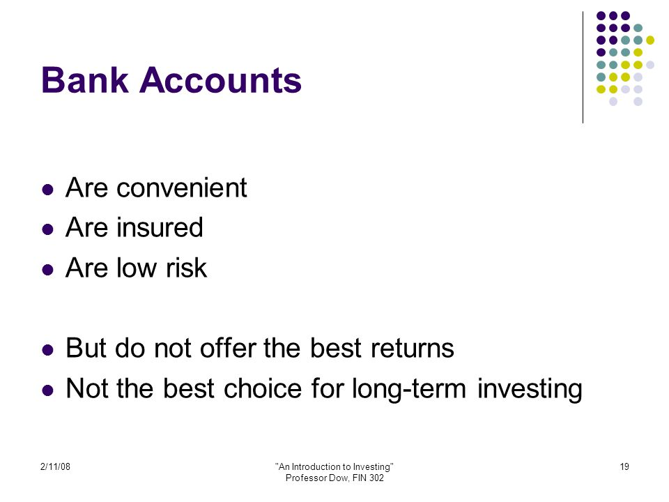 2/11/08 An Introduction to Investing Professor Dow, FIN 302 19 Bank Accounts Are convenient Are insured Are low risk But do not offer the best returns Not the best choice for long-term investing