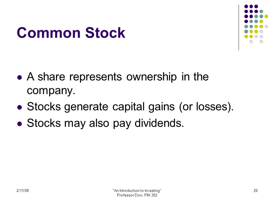 2/11/08 An Introduction to Investing Professor Dow, FIN 302 20 Common Stock A share represents ownership in the company.