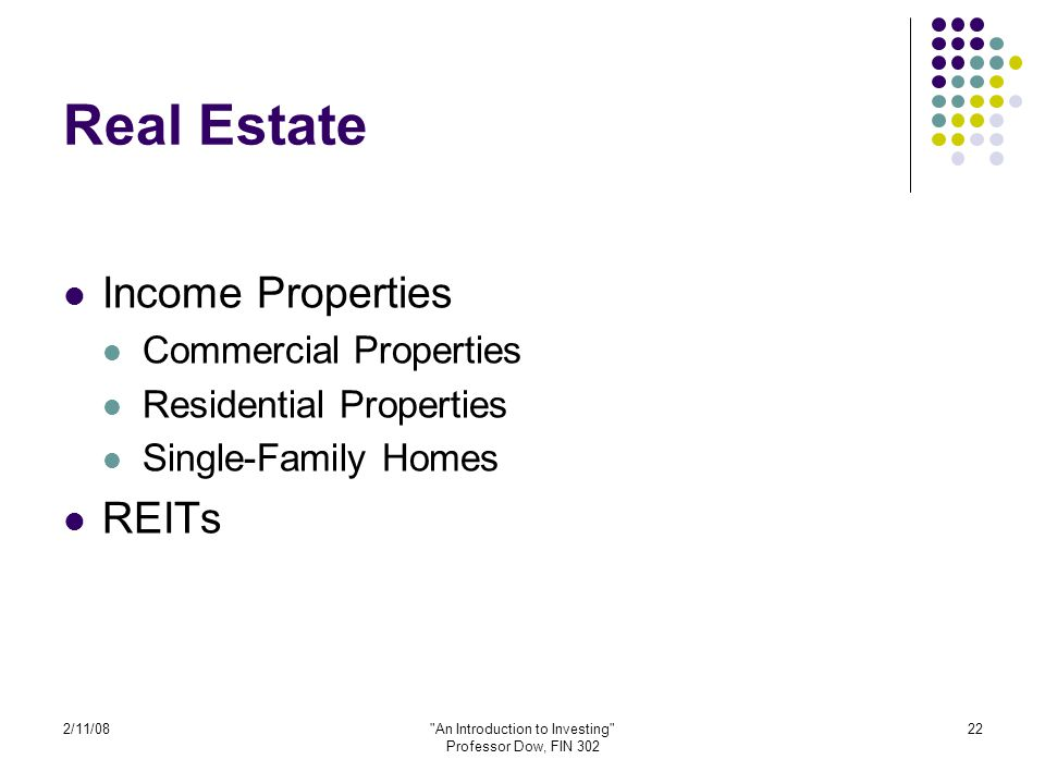 2/11/08 An Introduction to Investing Professor Dow, FIN 302 22 Real Estate Income Properties Commercial Properties Residential Properties Single-Family Homes REITs