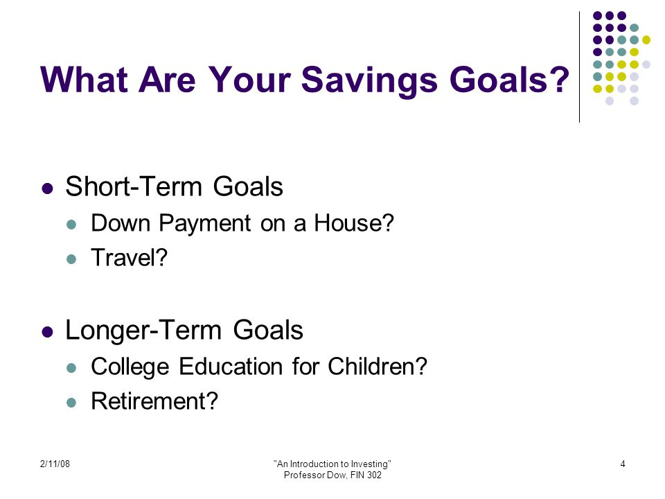 2/11/08 An Introduction to Investing Professor Dow, FIN 302 5 Your Goals Can Affect Your Investing Decisions Short-Term Goals Usually easy to figure out what you need Invest in low-risk assets (more about this later) Long-Term Goals Harder to determine the amount you need Be less conservative with your investments