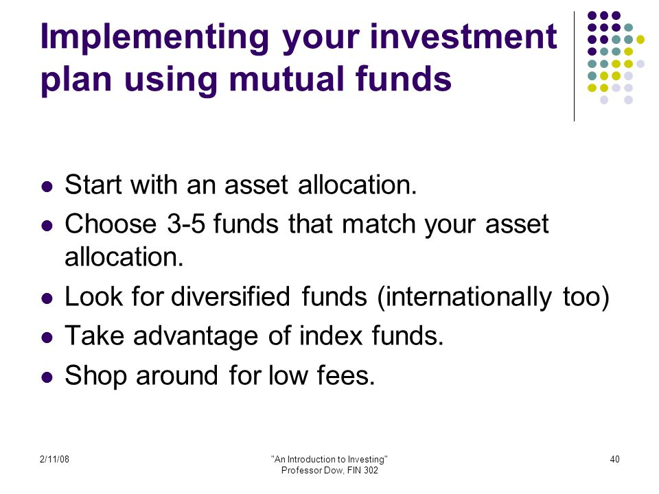 2/11/08 An Introduction to Investing Professor Dow, FIN 302 40 Implementing your investment plan using mutual funds Start with an asset allocation.