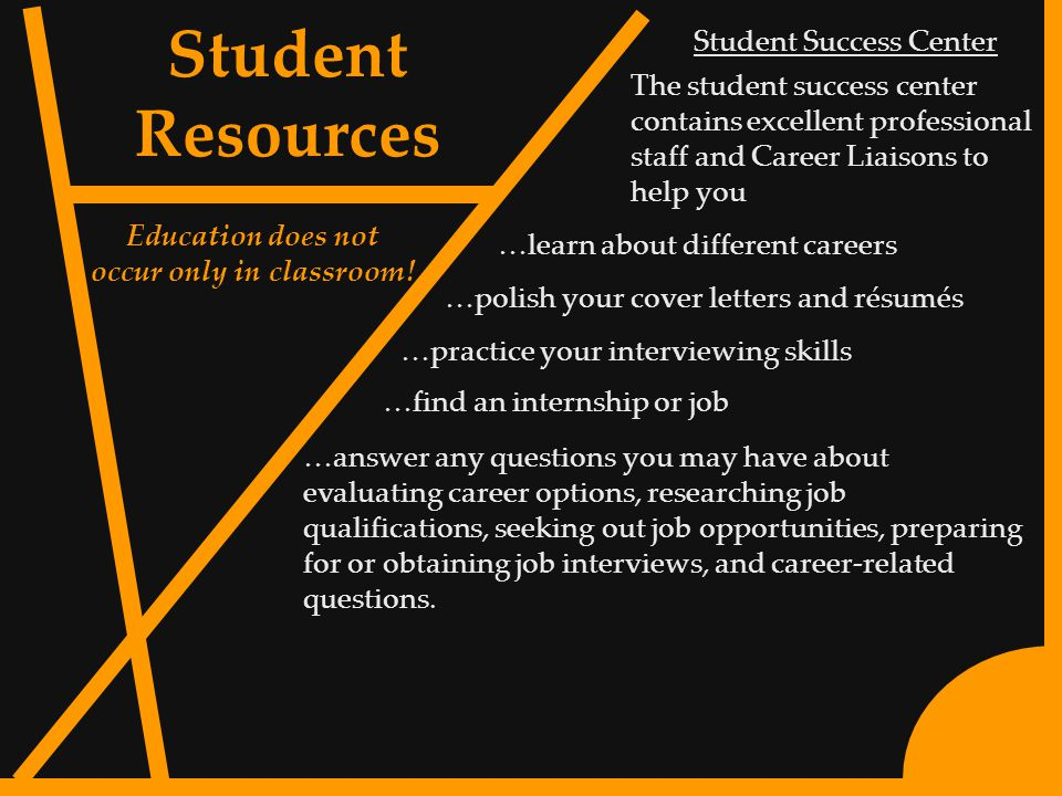 5 Student Success Center The student success center contains excellent professional staff and Career Liaisons to help you …find an internship or job …polish your cover letters and résumés Student Resources Education does not occur only in classroom.