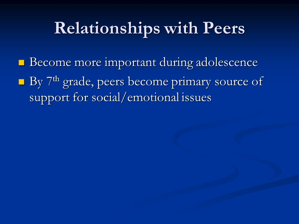 Relationships with Peers Become more important during adolescence Become more important during adolescence By 7 th grade, peers become primary source of support for social/emotional issues By 7 th grade, peers become primary source of support for social/emotional issues