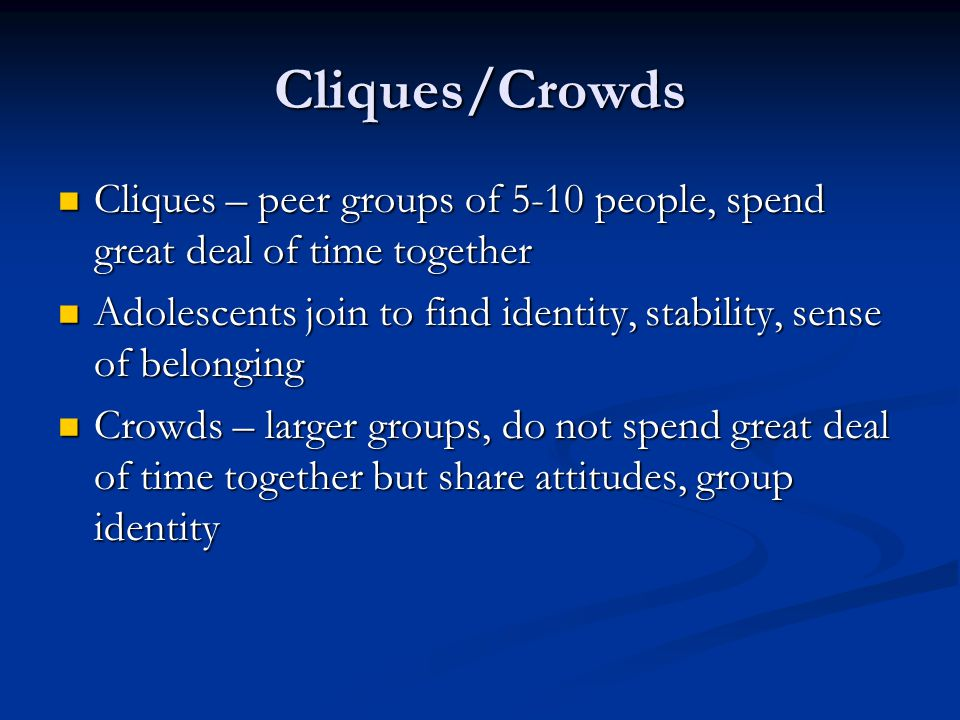Cliques/Crowds Cliques – peer groups of 5-10 people, spend great deal of time together Cliques – peer groups of 5-10 people, spend great deal of time together Adolescents join to find identity, stability, sense of belonging Adolescents join to find identity, stability, sense of belonging Crowds – larger groups, do not spend great deal of time together but share attitudes, group identity Crowds – larger groups, do not spend great deal of time together but share attitudes, group identity
