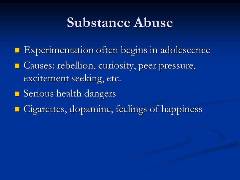 Substance Abuse Experimentation often begins in adolescence Experimentation often begins in adolescence Causes: rebellion, curiosity, peer pressure, excitement seeking, etc.