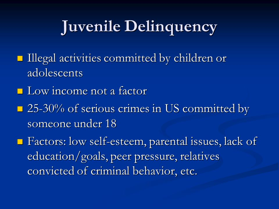 Juvenile Delinquency Illegal activities committed by children or adolescents Illegal activities committed by children or adolescents Low income not a factor Low income not a factor 25-30% of serious crimes in US committed by someone under 18 25-30% of serious crimes in US committed by someone under 18 Factors: low self-esteem, parental issues, lack of education/goals, peer pressure, relatives convicted of criminal behavior, etc.