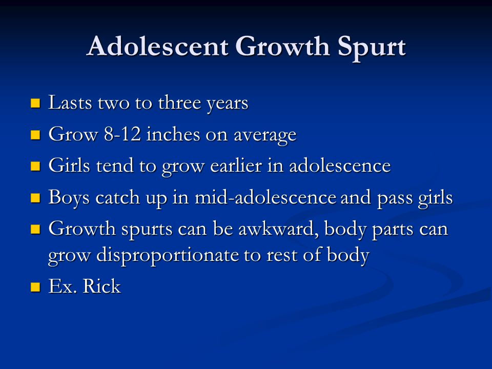 Adolescent Growth Spurt Lasts two to three years Lasts two to three years Grow 8-12 inches on average Grow 8-12 inches on average Girls tend to grow earlier in adolescence Girls tend to grow earlier in adolescence Boys catch up in mid-adolescence and pass girls Boys catch up in mid-adolescence and pass girls Growth spurts can be awkward, body parts can grow disproportionate to rest of body Growth spurts can be awkward, body parts can grow disproportionate to rest of body Ex.