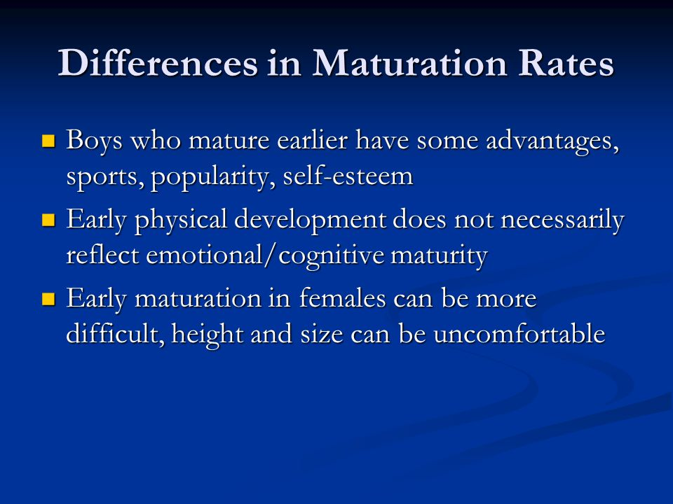 Differences in Maturation Rates Boys who mature earlier have some advantages, sports, popularity, self-esteem Boys who mature earlier have some advantages, sports, popularity, self-esteem Early physical development does not necessarily reflect emotional/cognitive maturity Early physical development does not necessarily reflect emotional/cognitive maturity Early maturation in females can be more difficult, height and size can be uncomfortable Early maturation in females can be more difficult, height and size can be uncomfortable