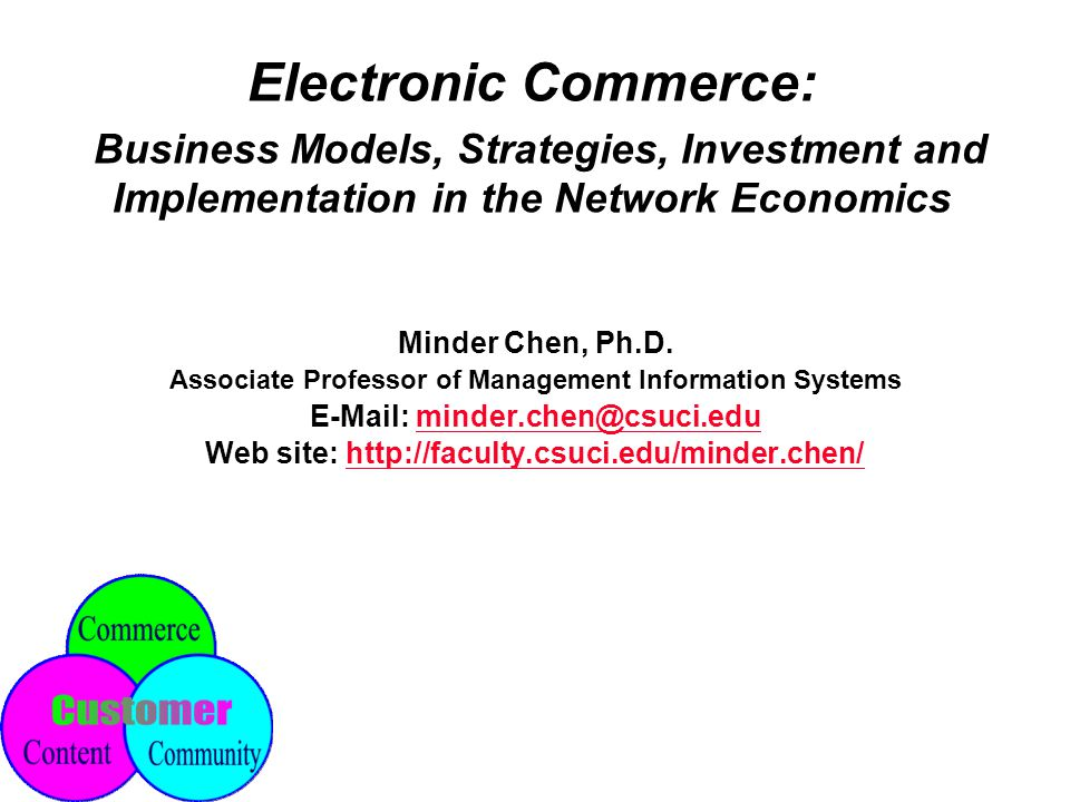 Electronic Commerce: Business Models, Strategies, Investment and Implementation in the Network Economics Minder Chen, Ph.D.