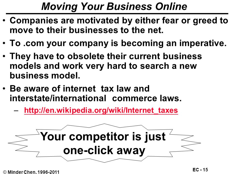 EC - 15 © Minder Chen, 1996-2011 Moving Your Business Online Companies are motivated by either fear or greed to move to their businesses to the net.