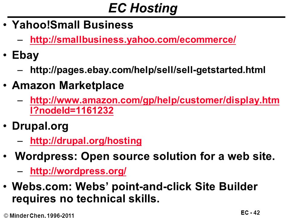 EC - 42 © Minder Chen, 1996-2011 EC Hosting Yahoo!Small Business –http://smallbusiness.yahoo.com/ecommerce/http://smallbusiness.yahoo.com/ecommerce/ Ebay –http://pages.ebay.com/help/sell/sell-getstarted.html Amazon Marketplace –http://www.amazon.com/gp/help/customer/display.htm l nodeId=1161232http://www.amazon.com/gp/help/customer/display.htm l nodeId=1161232 Drupal.org –http://drupal.org/hostinghttp://drupal.org/hosting Wordpress: Open source solution for a web site.