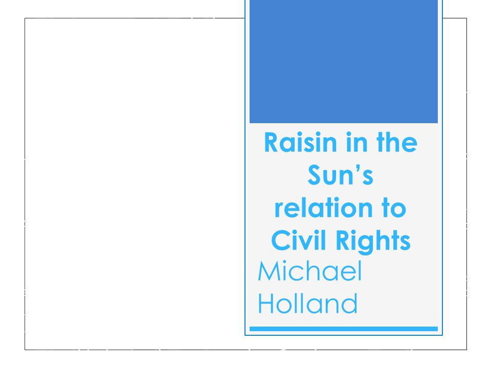 Raisin in the Sun's relation to Civil Rights Michael Holland