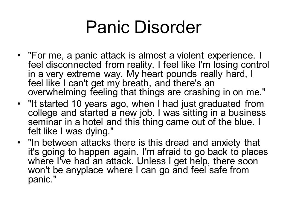 Panic Disorder For me, a panic attack is almost a violent experience.