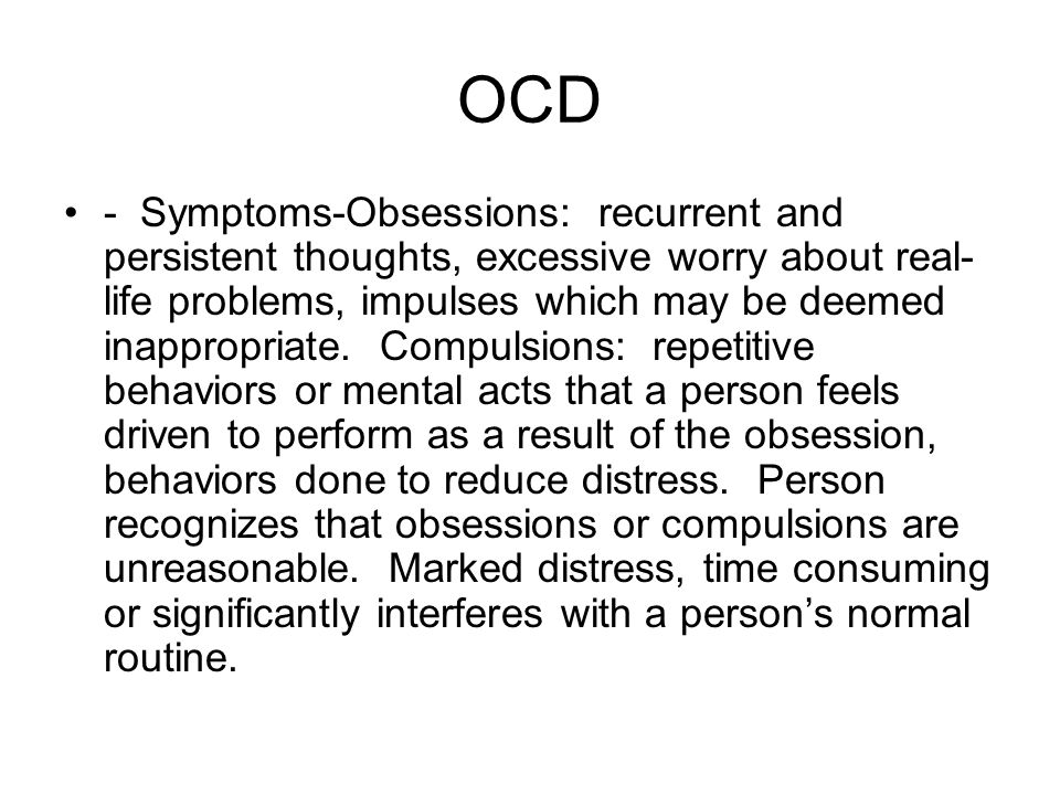 OCD - Symptoms-Obsessions: recurrent and persistent thoughts, excessive worry about real- life problems, impulses which may be deemed inappropriate.