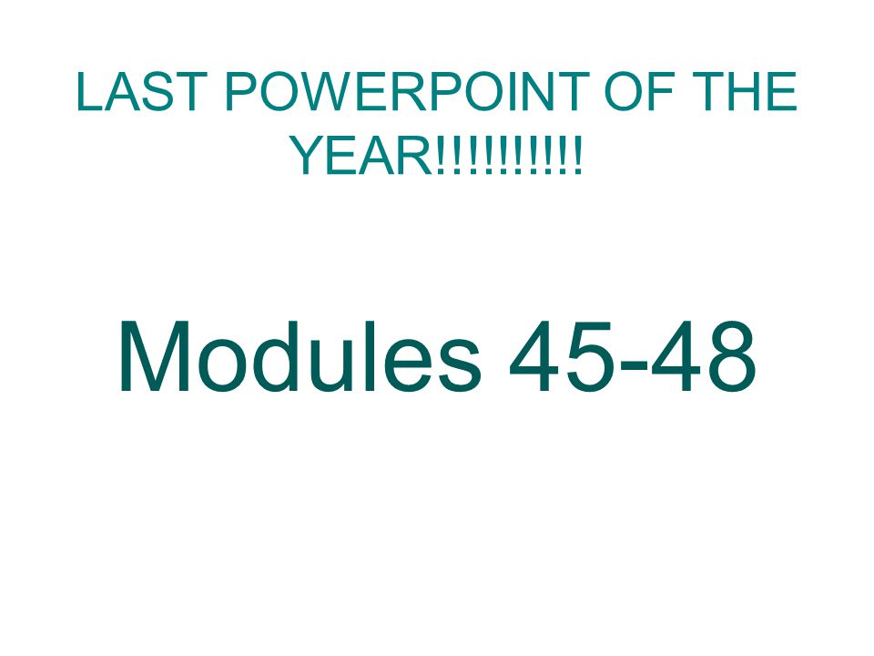 LAST POWERPOINT OF THE YEAR!!!!!!!!!! Modules 45-48