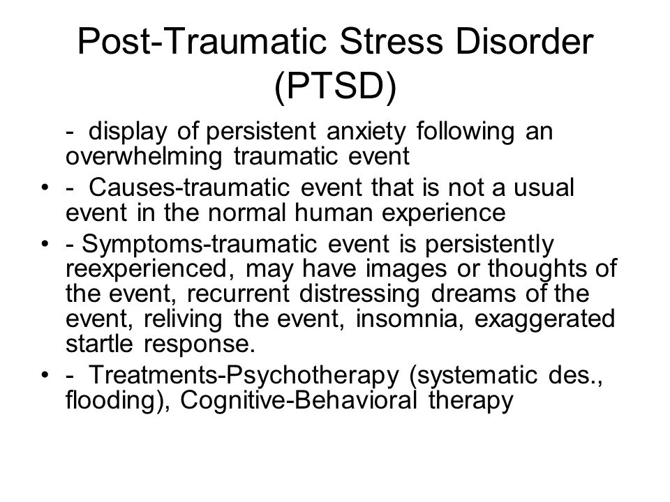 Post-Traumatic Stress Disorder (PTSD) - display of persistent anxiety following an overwhelming traumatic event - Causes-traumatic event that is not a usual event in the normal human experience - Symptoms-traumatic event is persistently reexperienced, may have images or thoughts of the event, recurrent distressing dreams of the event, reliving the event, insomnia, exaggerated startle response.