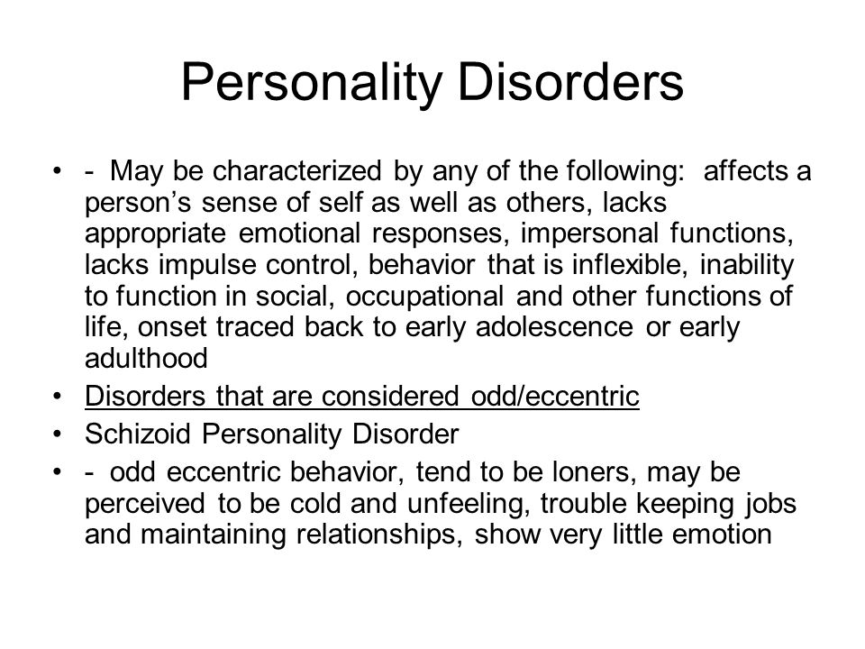 Personality Disorders - May be characterized by any of the following: affects a person's sense of self as well as others, lacks appropriate emotional responses, impersonal functions, lacks impulse control, behavior that is inflexible, inability to function in social, occupational and other functions of life, onset traced back to early adolescence or early adulthood Disorders that are considered odd/eccentric Schizoid Personality Disorder - odd eccentric behavior, tend to be loners, may be perceived to be cold and unfeeling, trouble keeping jobs and maintaining relationships, show very little emotion