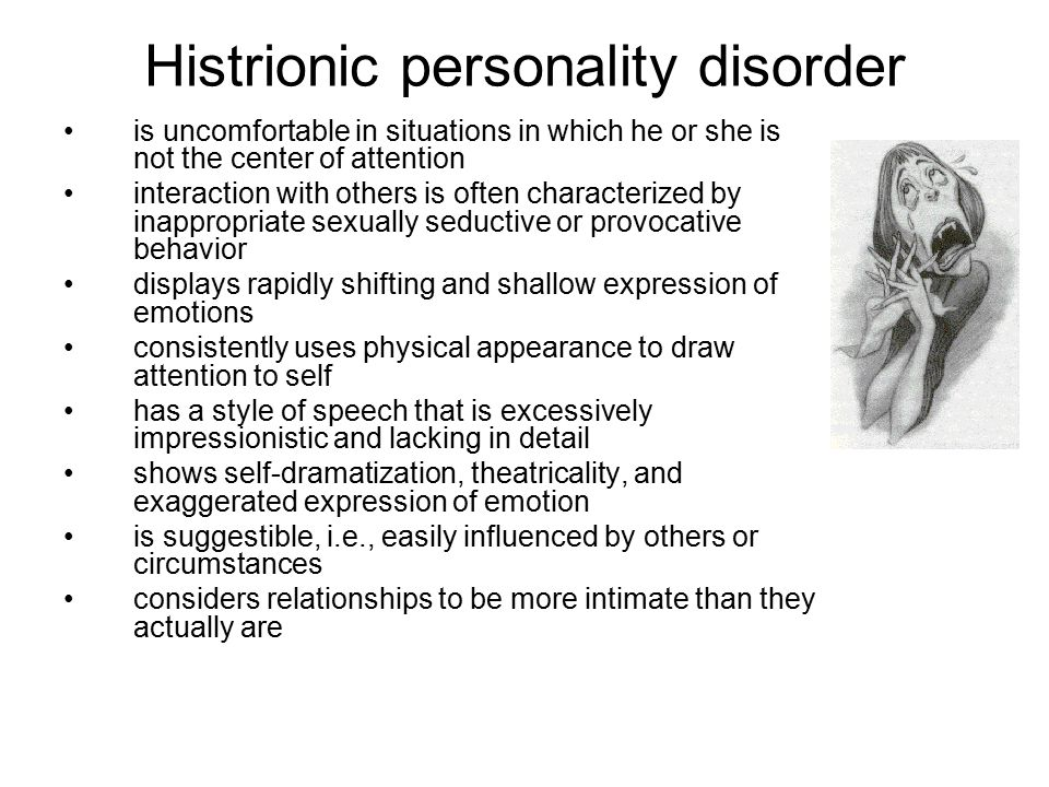 Histrionic personality disorder is uncomfortable in situations in which he or she is not the center of attention interaction with others is often characterized by inappropriate sexually seductive or provocative behavior displays rapidly shifting and shallow expression of emotions consistently uses physical appearance to draw attention to self has a style of speech that is excessively impressionistic and lacking in detail shows self-dramatization, theatricality, and exaggerated expression of emotion is suggestible, i.e., easily influenced by others or circumstances considers relationships to be more intimate than they actually are